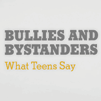 Bullies and Bystanders: What Teens Say