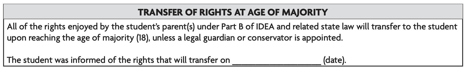Image text: All of the rights enjoyed by the student's parent(s) under Part B of IDEA and related state law will transfer to the student upon reaching the age of majority (18), unless a legal guardian or conservator is appointed. The student was informed of the rights that will transfer on _______ (date).