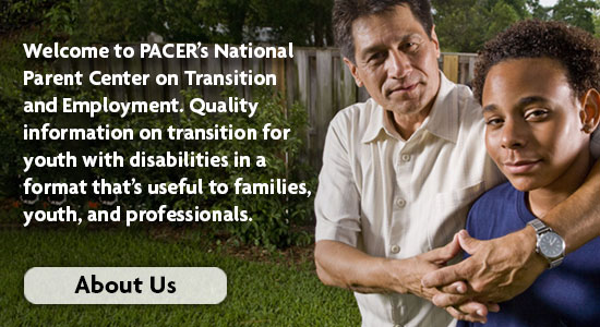 Welcome to PACER's National Parent Center on Transition and Employment. Quality Information on transition for your with disabilities in a format that's useful to families, youth, and professionals.