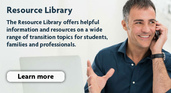 The resource library offers helpful information and resources on a wide range of transition topics for students, families and professionals.